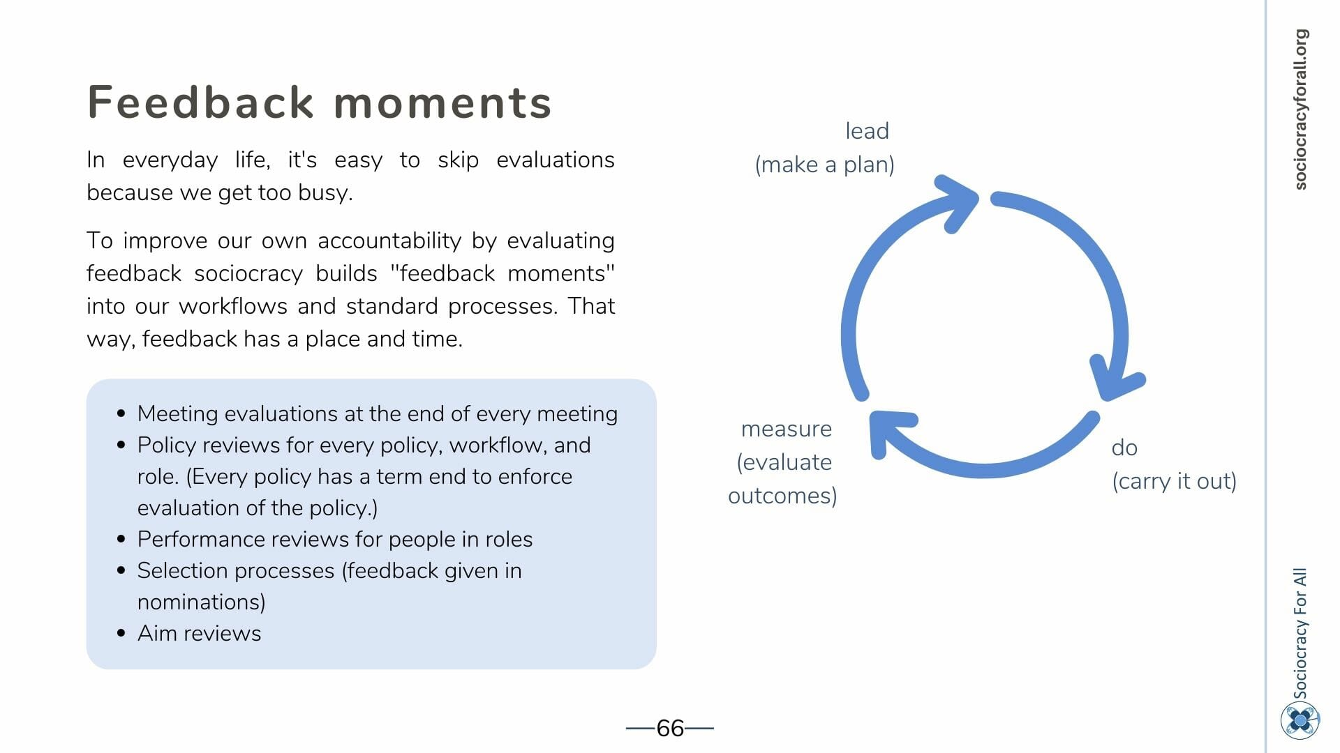 """Feedback moments In everyday life, it's easy to skip evaluations because we get too busy. To improve our own accountability by evaluating feedback sociocracy builds """"feedback moments"""" into our workflows and standard processes. That way, feedback has a place and time. * Meeting evaluations at the end of every meeting * Policy reviews for every policy, workflow, and role. (Every policy has a term end to enforce evaluation of the policy.) * Performance reviews for people in roles * Selection processes (feedback given in nominations) * Aim reviews"""